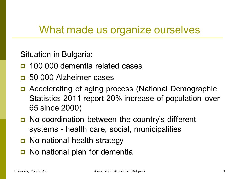 What made us organize ourselves Situation in Bulgaria: dementia related cases Alzheimer cases Accelerating of aging process (National Demographic Statistics 2011 report 20% increase of population over 65 since 2000) No coordination between the countrys different systems - health care, social, municipalities No national health strategy No national plan for dementia 3Brussels, May 2012Association Alzheimer Bulgaria
