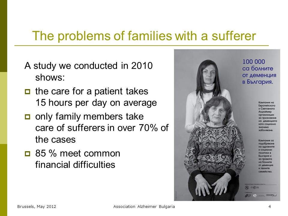 The problems of families with a sufferer A study we conducted in 2010 shows: the care for a patient takes 15 hours per day on average only family members take care of sufferers in over 70% of the cases 85 % meet common financial difficulties 4Brussels, May 2012Association Alzheimer Bulgaria