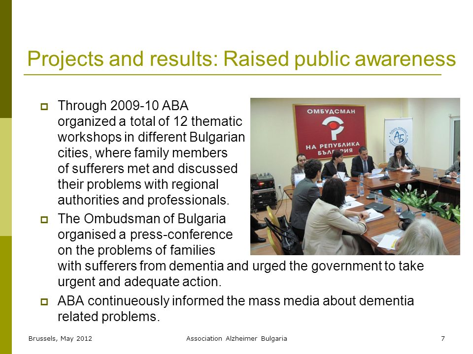Projects and results: Raised public awareness Through 2009-10 ABA organized a total of 12 thematic workshops in different Bulgarian cities, where family members of sufferers met and discussed their problems with regional authorities and professionals.