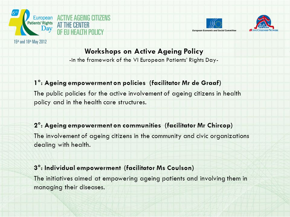 Workshops on Active Ageing Policy -in the framework of the VI European Patients Rights Day- 1°: Ageing empowerment on policies (facilitator Mr de Graaf) The public policies for the active involvement of ageing citizens in health policy and in the health care structures.
