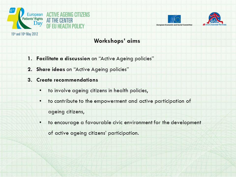 Workshops aims 1.Facilitate a discussion on Active Ageing policies 2.Share ideas on Active Ageing policies 3.Create recommendations to involve ageing citizens in health policies, to contribute to the empowerment and active participation of ageing citizens, to encourage a favourable civic environment for the development of active ageing citizens participation.