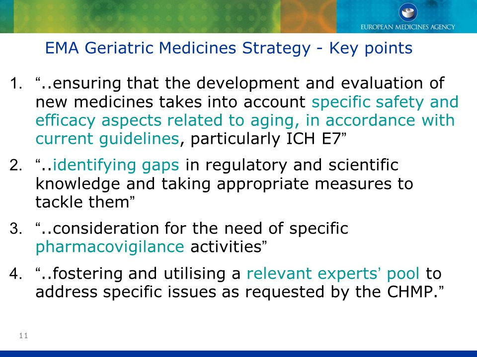 11 EMA Geriatric Medicines Strategy - Key points 1...ensuring that the development and evaluation of new medicines takes into account specific safety