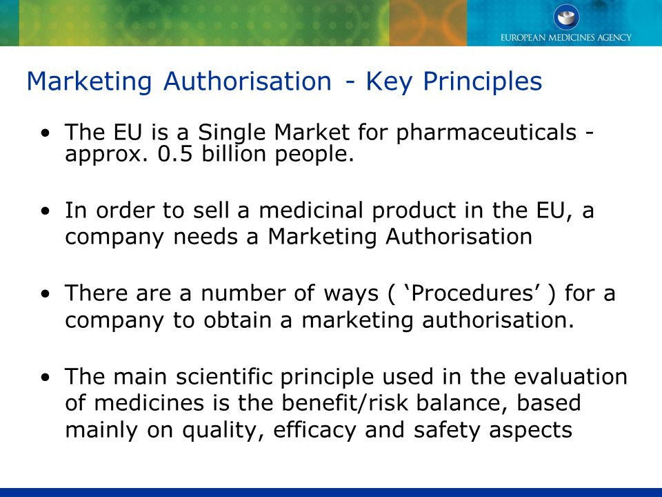 Marketing Authorisation - Key Principles The EU is a Single Market for pharmaceuticals - approx. 0.5 billion people. In order to sell a medicinal prod