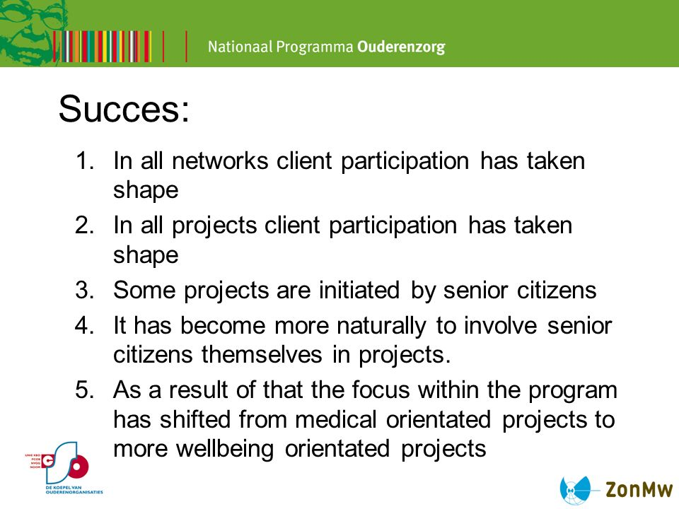 Succes: 1.In all networks client participation has taken shape 2.In all projects client participation has taken shape 3.Some projects are initiated by senior citizens 4.It has become more naturally to involve senior citizens themselves in projects.
