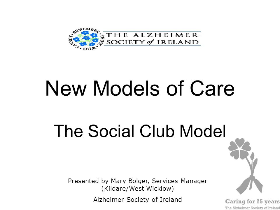 1 New Models of Care The Social Club Model Presented by Mary Bolger, Services Manager (Kildare/West Wicklow) Alzheimer Society of Ireland