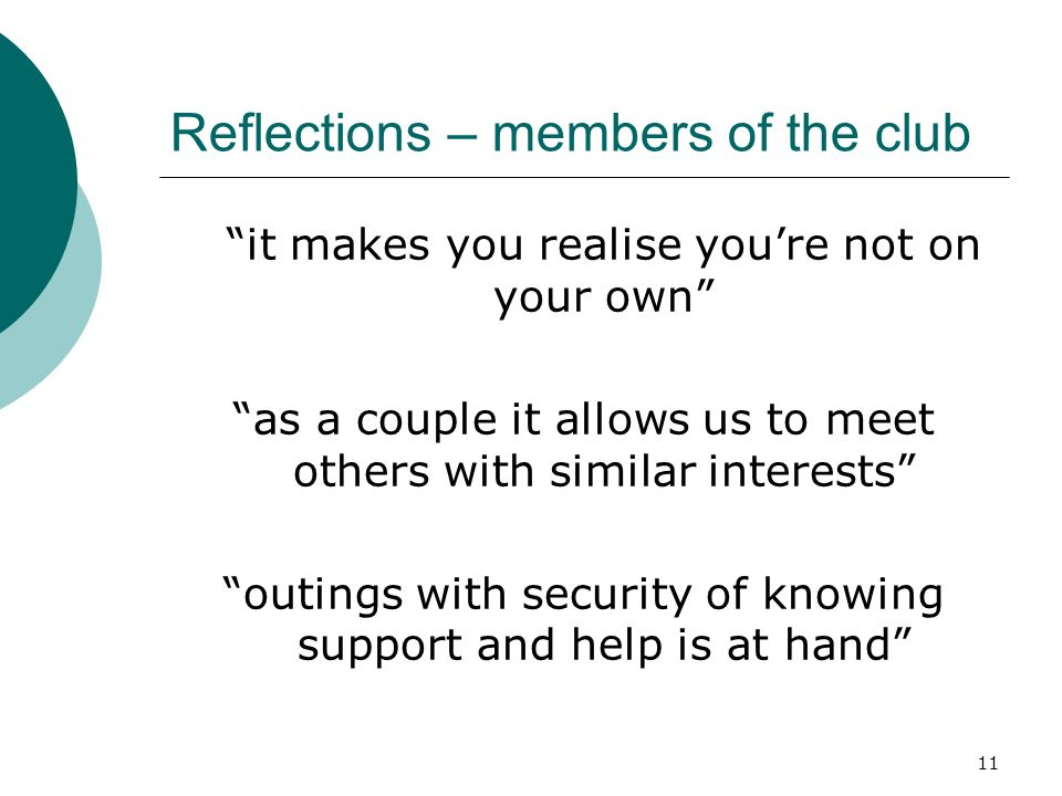 11 Reflections – members of the club it makes you realise youre not on your own as a couple it allows us to meet others with similar interests outings with security of knowing support and help is at hand