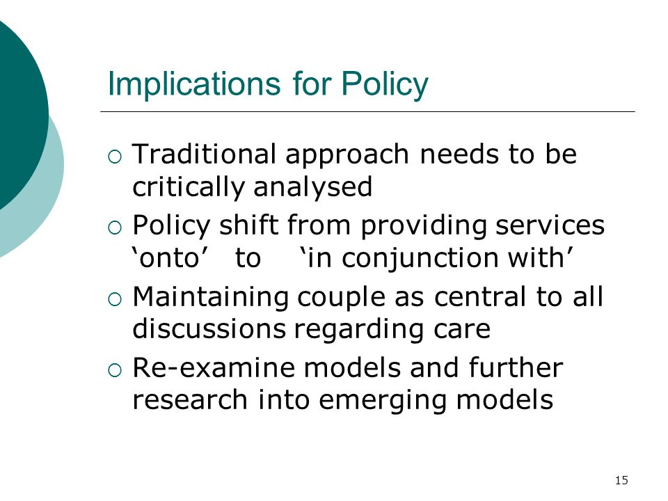 15 Implications for Policy Traditional approach needs to be critically analysed Policy shift from providing services onto to in conjunction with Maintaining couple as central to all discussions regarding care Re-examine models and further research into emerging models