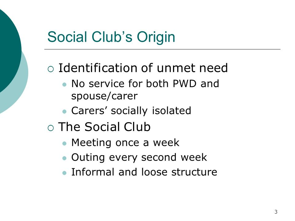 3 Social Clubs Origin Identification of unmet need No service for both PWD and spouse/carer Carers socially isolated The Social Club Meeting once a week Outing every second week Informal and loose structure