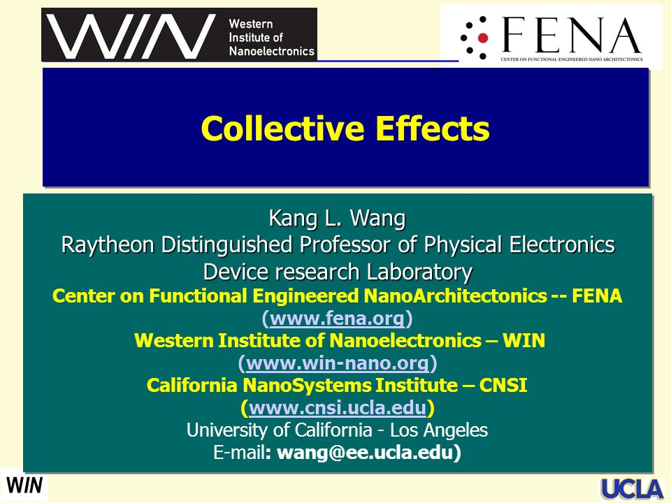 W IN Collective Effects Kang L. Wang Raytheon Distinguished Professor of Physical Electronics Device research Laboratory Device research Laboratory Ce