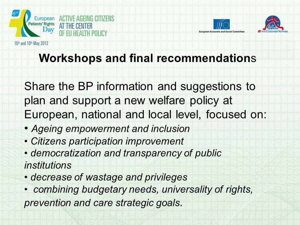 ;.;. Workshops and final recommendations Share the BP information and suggestions to plan and support a new welfare policy at European, national and l