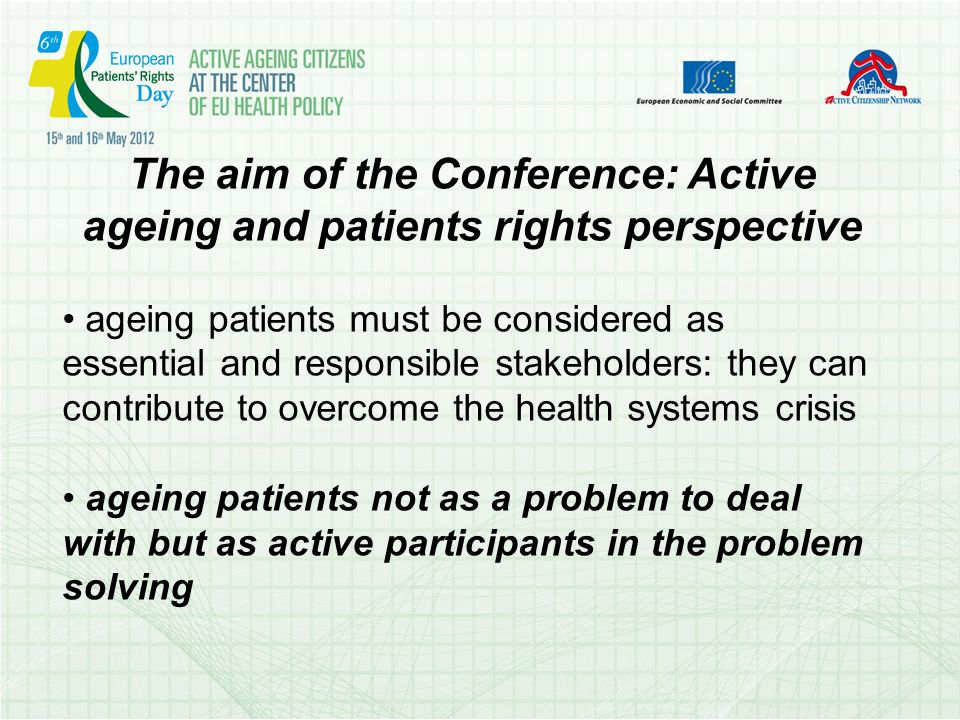The aim of the Conference: Active ageing and patients rights perspective ageing patients must be considered as essential and responsible stakeholders: they can contribute to overcome the health systems crisis ageing patients not as a problem to deal with but as active participants in the problem solving