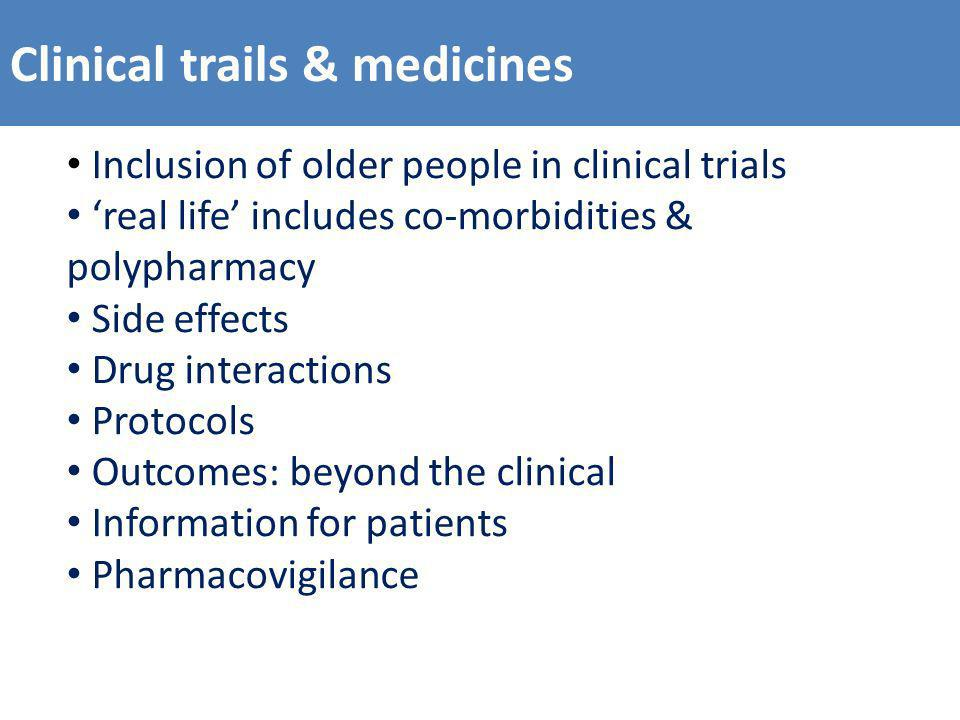 Clinical trails & medicines Inclusion of older people in clinical trials real life includes co-morbidities & polypharmacy Side effects Drug interactions Protocols Outcomes: beyond the clinical Information for patients Pharmacovigilance