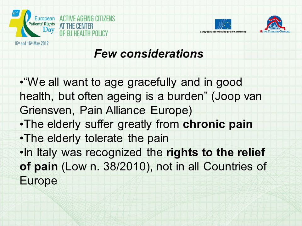 Few considerations We all want to age gracefully and in good health, but often ageing is a burden (Joop van Griensven, Pain Alliance Europe) The elderly suffer greatly from chronic pain The elderly tolerate the pain In Italy was recognized the rights to the relief of pain (Low n.
