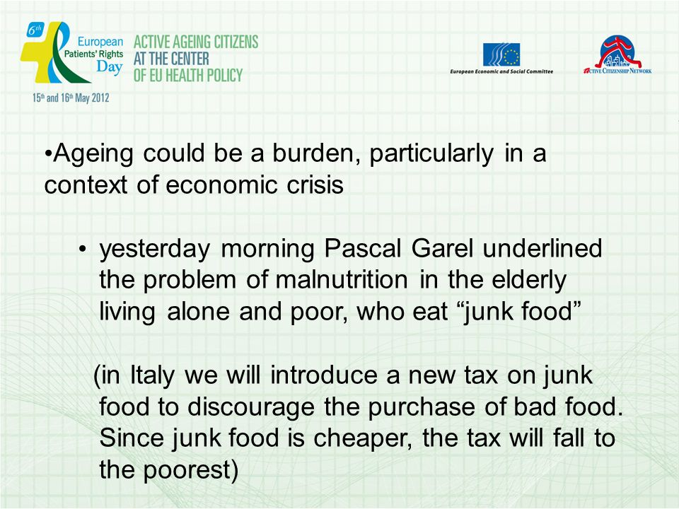 Ageing could be a burden, particularly in a context of economic crisis yesterday morning Pascal Garel underlined the problem of malnutrition in the elderly living alone and poor, who eat junk food (in Italy we will introduce a new tax on junk food to discourage the purchase of bad food.
