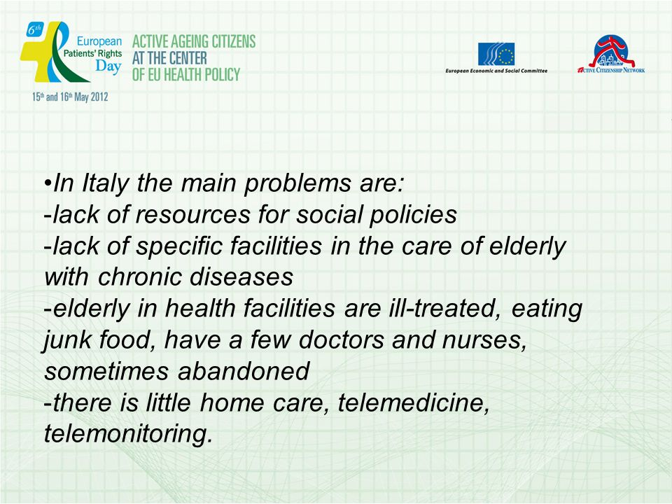 In Italy the main problems are: - lack of resources for social policies - lack of specific facilities in the care of elderly with chronic diseases - elderly in health facilities are ill-treated, eating junk food, have a few doctors and nurses, sometimes abandoned - there is little home care, telemedicine, telemonitoring.