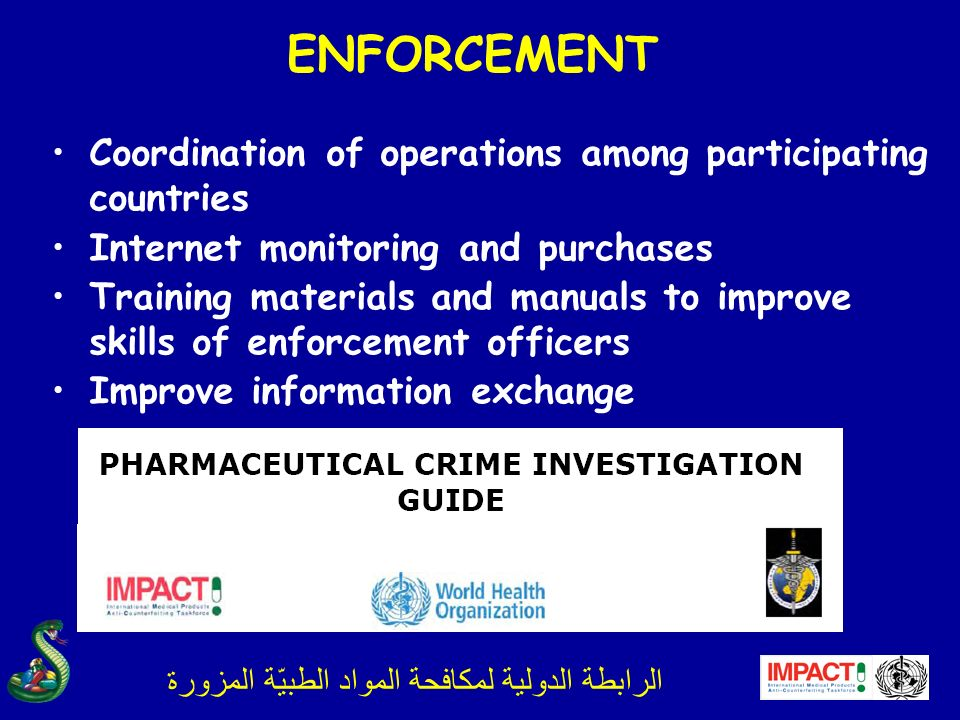 الرابطة الدولية لمكافحة المواد الطبيّة المزورة ENFORCEMENT Coordination of operations among participating countries Internet monitoring and purchases Training materials and manuals to improve skills of enforcement officers Improve information exchange