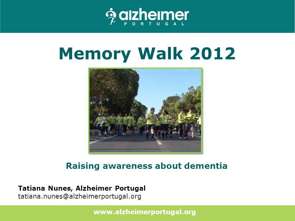 Memory Walk 2012 Raising awareness about dementia Tatiana Nunes, Alzheimer Portugal tatiana.nunes@alzheimerportugal.org www.alzheimerportugal.org