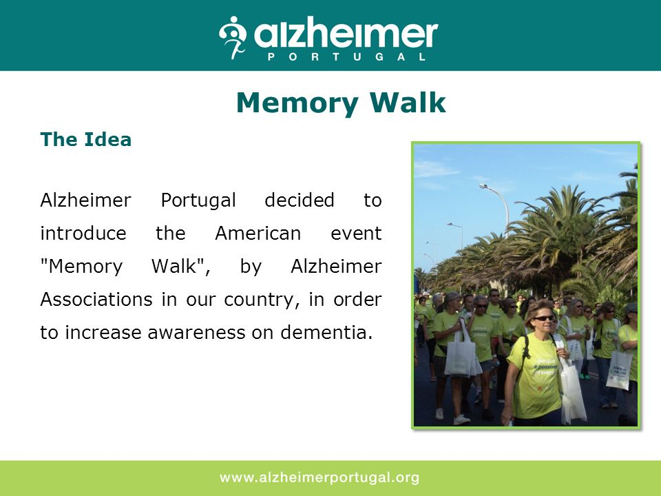 The Idea Alzheimer Portugal decided to introduce the American event Memory Walk , by Alzheimer Associations in our country, in order to increase awareness on dementia.