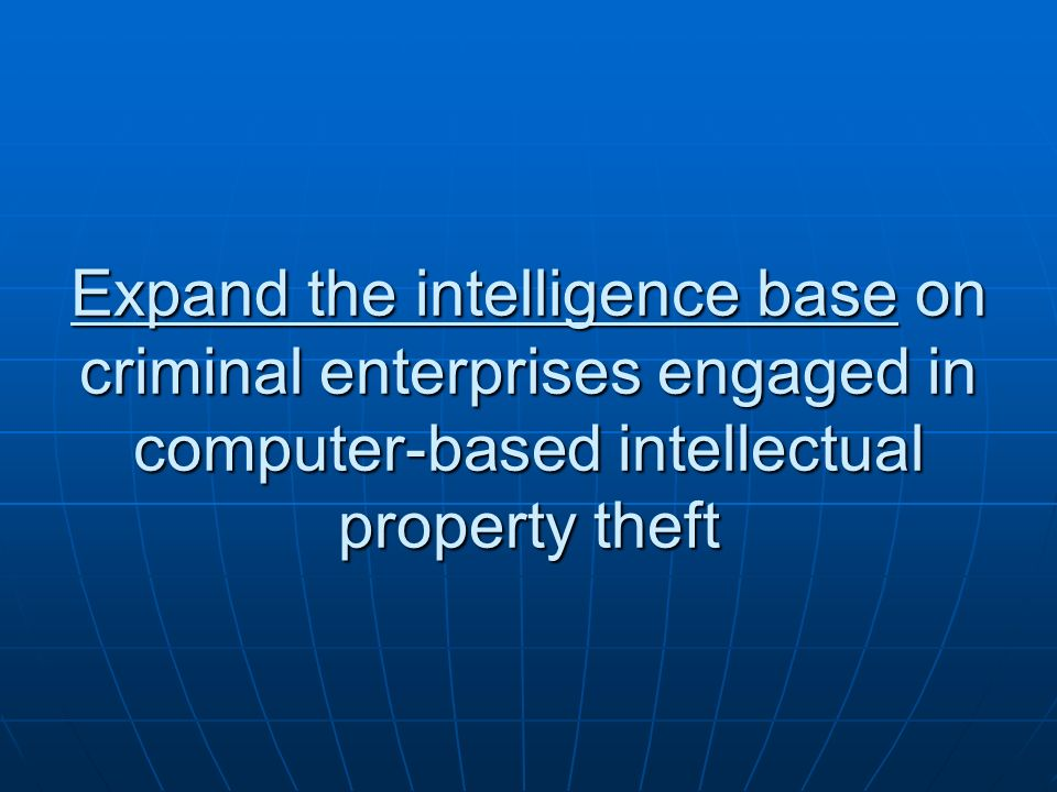 Expand the intelligence base on criminal enterprises engaged in computer-based intellectual property theft