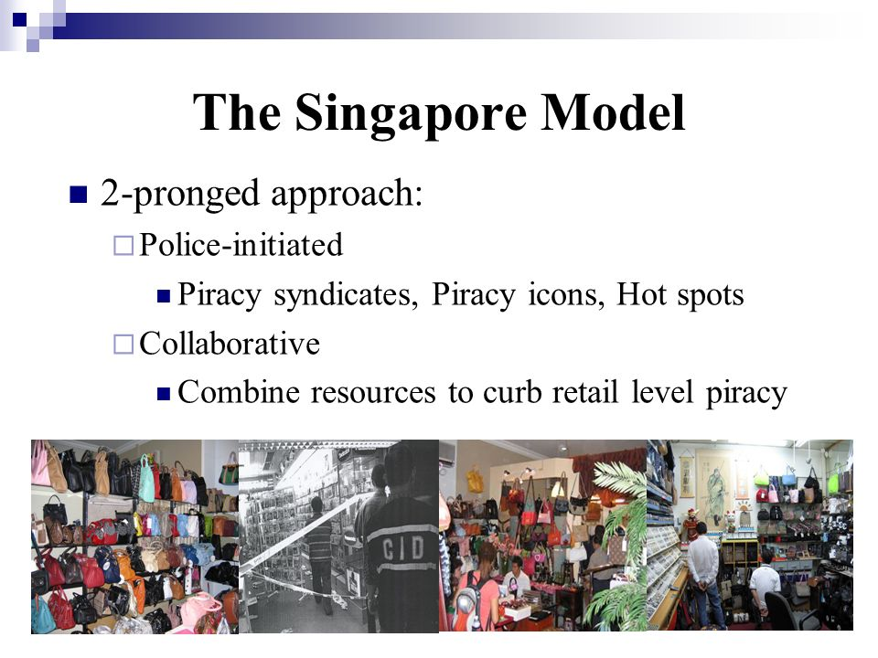 The Singapore Model 2-pronged approach: Police-initiated Piracy syndicates, Piracy icons, Hot spots Collaborative Combine resources to curb retail lev