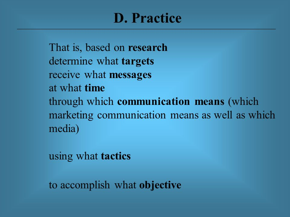 D. Practice That is, based on research determine what targets receive what messages at what time through which communication means (which marketing co