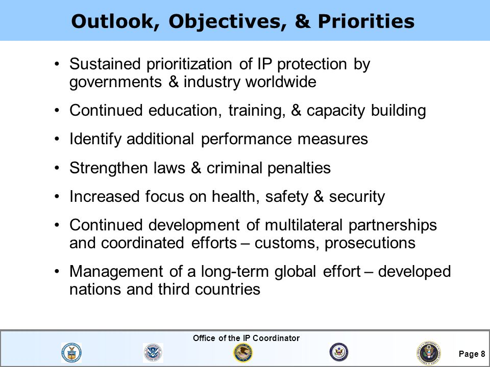 Office of the IP Coordinator Page 8 Outlook, Objectives, & Priorities Sustained prioritization of IP protection by governments & industry worldwide Continued education, training, & capacity building Identify additional performance measures Strengthen laws & criminal penalties Increased focus on health, safety & security Continued development of multilateral partnerships and coordinated efforts – customs, prosecutions Management of a long-term global effort – developed nations and third countries