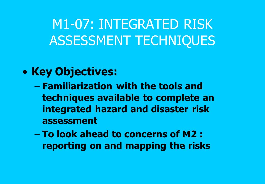 M1-07: INTEGRATED RISK ASSESSMENT TECHNIQUES Key Objectives: –Familiarization with the tools and techniques available to complete an integrated hazard and disaster risk assessment –To look ahead to concerns of M2 : reporting on and mapping the risks