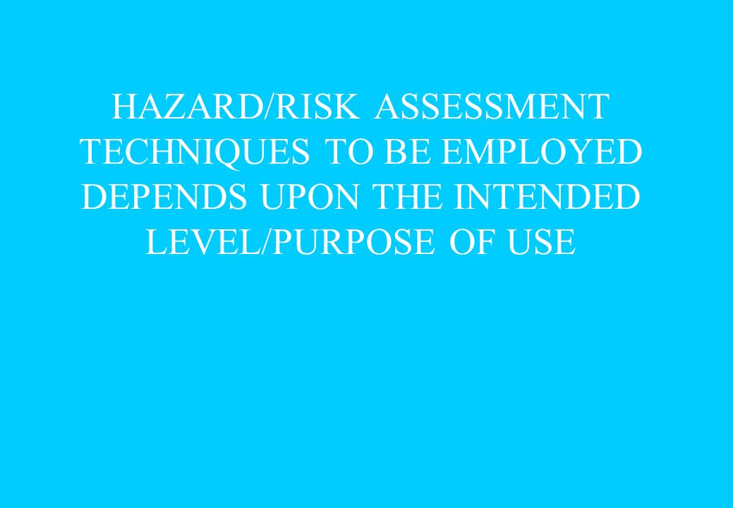 HAZARD/RISK ASSESSMENT TECHNIQUES TO BE EMPLOYED DEPENDS UPON THE INTENDED LEVEL/PURPOSE OF USE