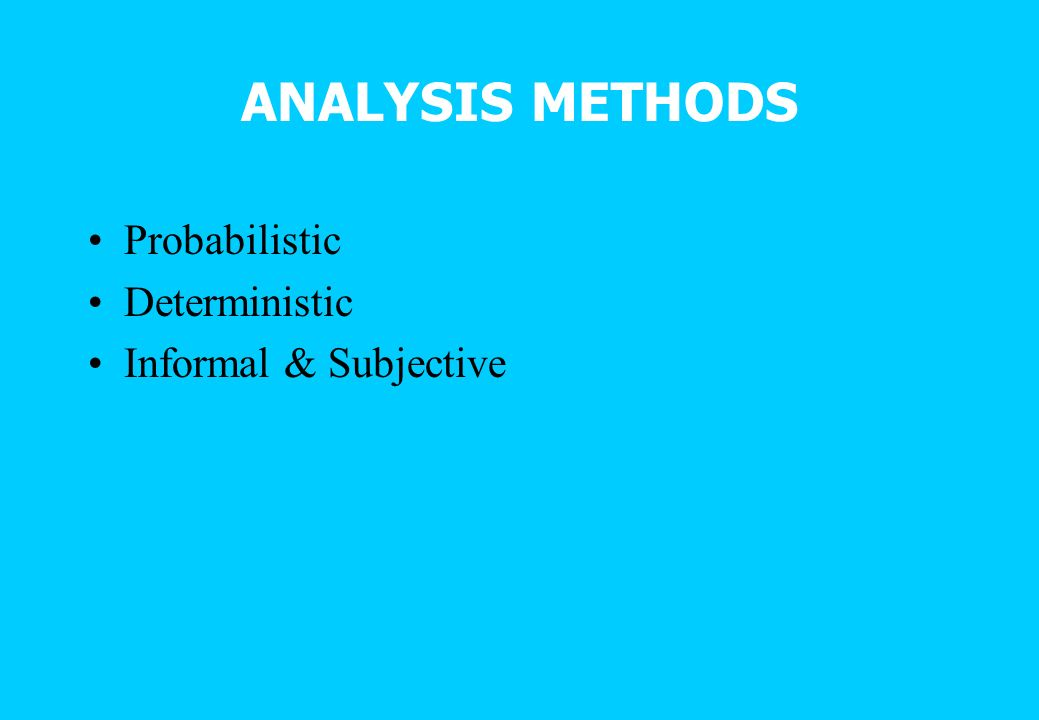 ANALYSIS METHODS Probabilistic Deterministic Informal & Subjective