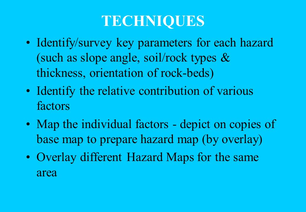 TECHNIQUES Identify/survey key parameters for each hazard (such as slope angle, soil/rock types & thickness, orientation of rock-beds) Identify the re