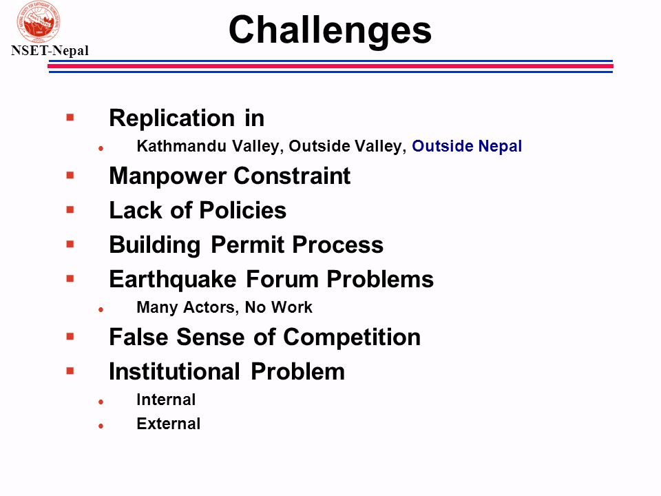 NSET-Nepal Challenges § Replication in l Kathmandu Valley, Outside Valley, Outside Nepal § Manpower Constraint § Lack of Policies § Building Permit Pr