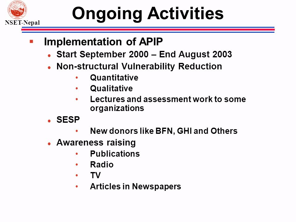 NSET-Nepal Ongoing Activities § Implementation of APIP l Start September 2000 – End August 2003 l Non-structural Vulnerability Reduction Quantitative