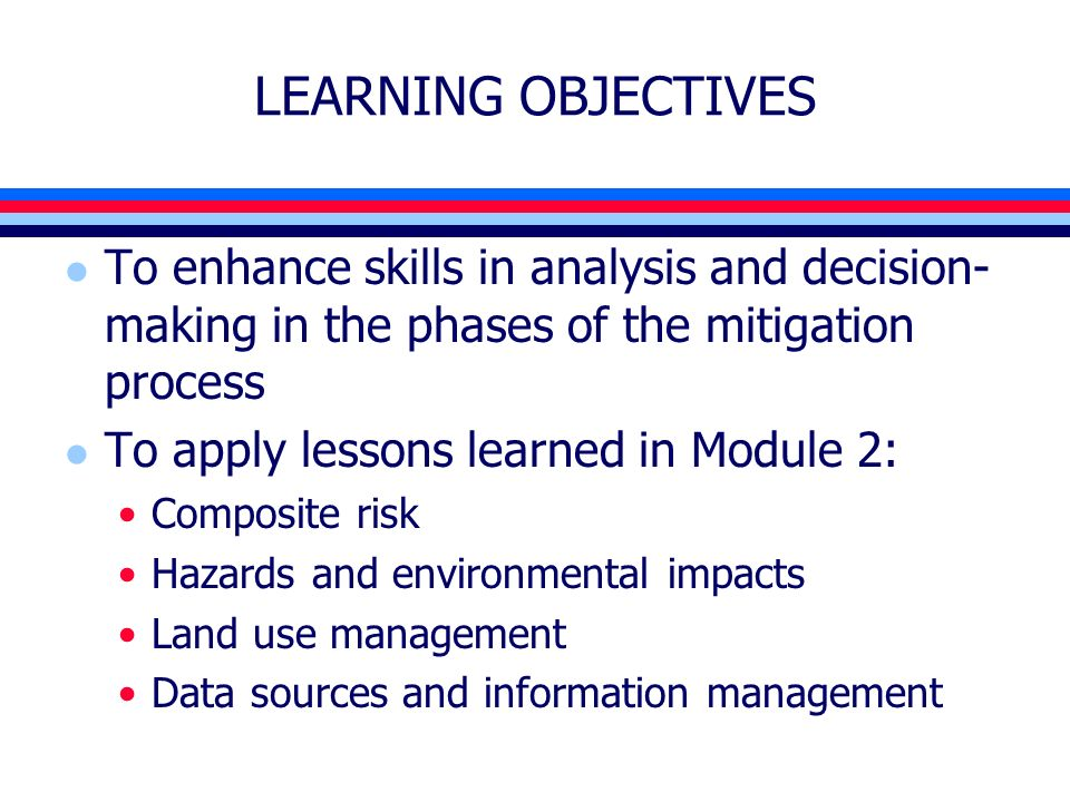 LEARNING OBJECTIVES l To enhance skills in analysis and decision- making in the phases of the mitigation process l To apply lessons learned in Module 2: Composite risk Hazards and environmental impacts Land use management Data sources and information management