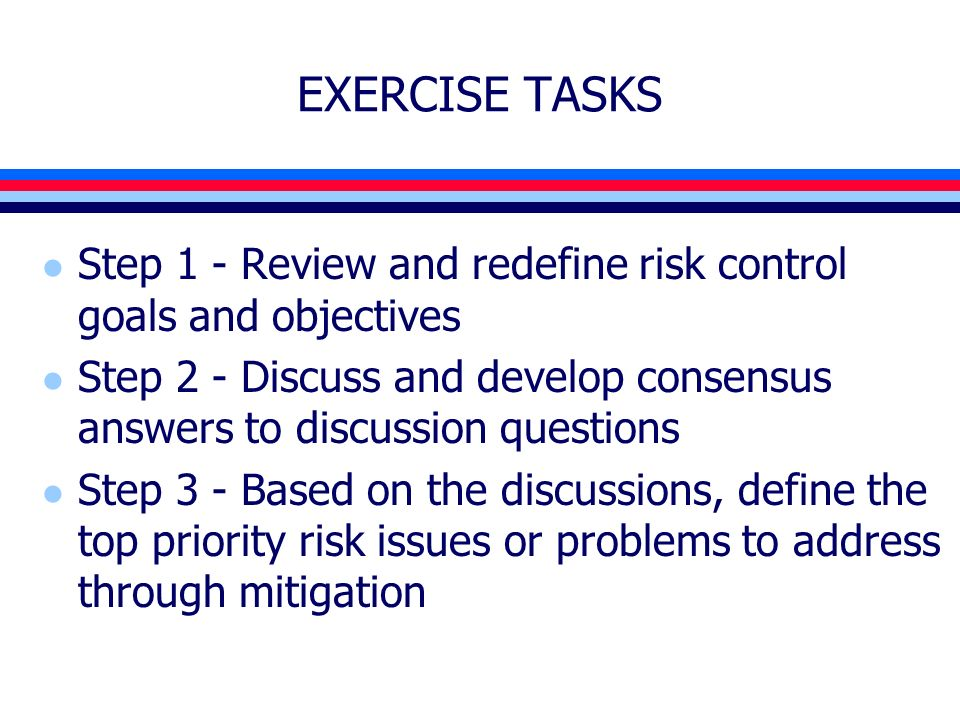EXERCISE TASKS l Step 1 - Review and redefine risk control goals and objectives l Step 2 - Discuss and develop consensus answers to discussion questions l Step 3 - Based on the discussions, define the top priority risk issues or problems to address through mitigation