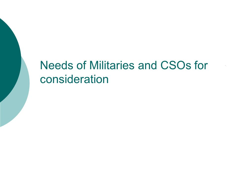 Needs of Militaries and CSOs for consideration