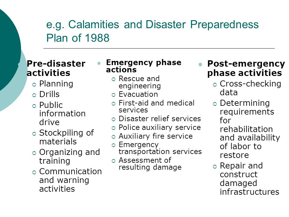 e.g. Calamities and Disaster Preparedness Plan of 1988 Pre-disaster activities Planning Drills Public information drive Stockpiling of materials Organ