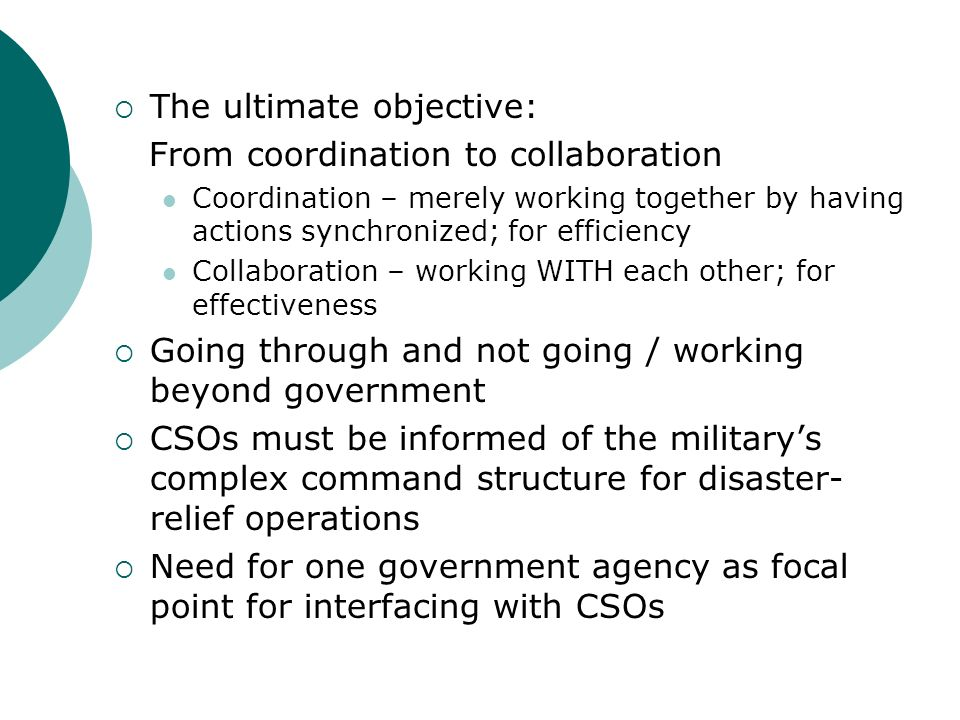 The ultimate objective: From coordination to collaboration Coordination – merely working together by having actions synchronized; for efficiency Collaboration – working WITH each other; for effectiveness Going through and not going / working beyond government CSOs must be informed of the militarys complex command structure for disaster- relief operations Need for one government agency as focal point for interfacing with CSOs