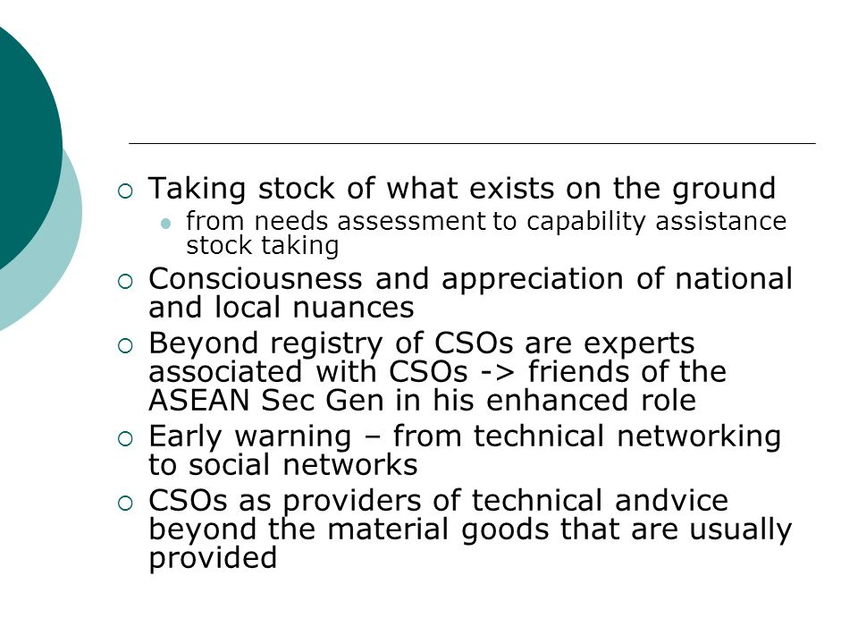 Taking stock of what exists on the ground from needs assessment to capability assistance stock taking Consciousness and appreciation of national and local nuances Beyond registry of CSOs are experts associated with CSOs -> friends of the ASEAN Sec Gen in his enhanced role Early warning – from technical networking to social networks CSOs as providers of technical andvice beyond the material goods that are usually provided