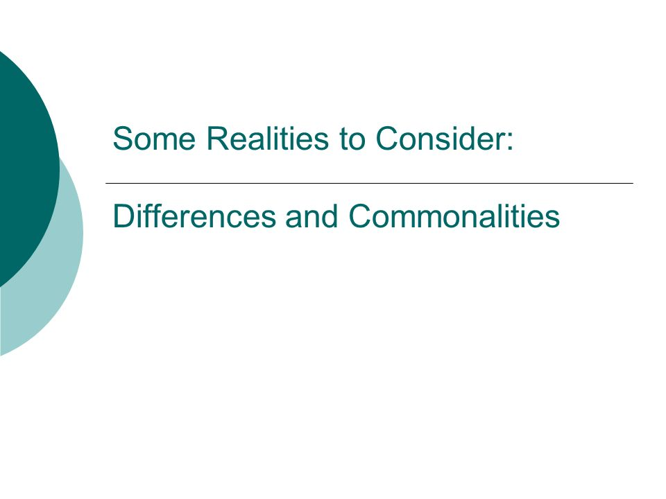 Some Realities to Consider: Differences and Commonalities
