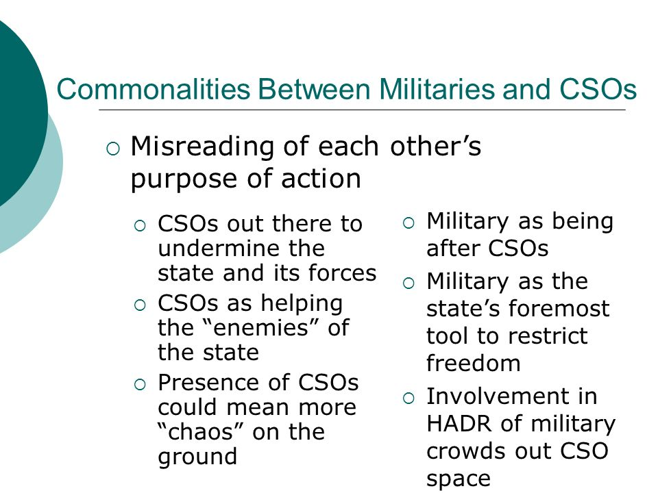 CSOs out there to undermine the state and its forces CSOs as helping the enemies of the state Presence of CSOs could mean more chaos on the ground Military as being after CSOs Military as the states foremost tool to restrict freedom Involvement in HADR of military crowds out CSO space Misreading of each others purpose of action Commonalities Between Militaries and CSOs