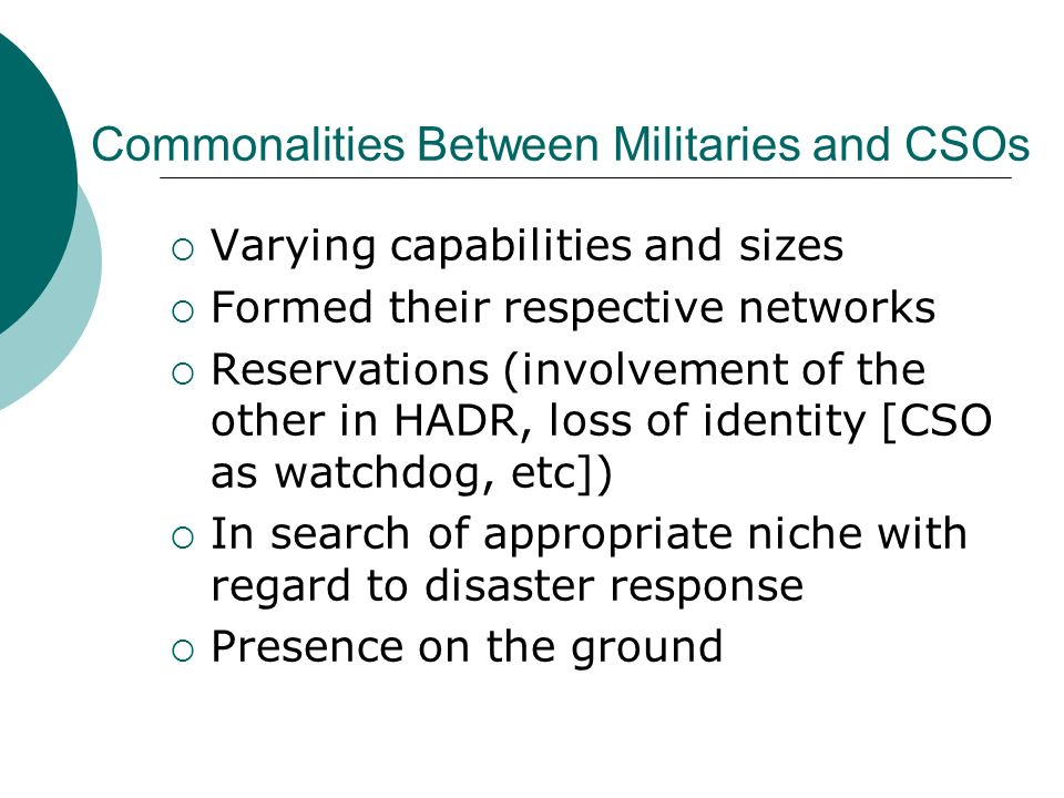 Varying capabilities and sizes Formed their respective networks Reservations (involvement of the other in HADR, loss of identity [CSO as watchdog, etc]) In search of appropriate niche with regard to disaster response Presence on the ground Commonalities Between Militaries and CSOs