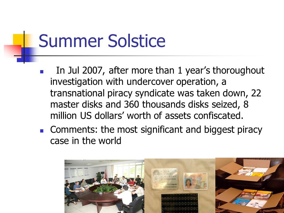 Summer Solstice In Jul 2007, after more than 1 years thoroughout investigation with undercover operation, a transnational piracy syndicate was taken down, 22 master disks and 360 thousands disks seized, 8 million US dollars worth of assets confiscated.