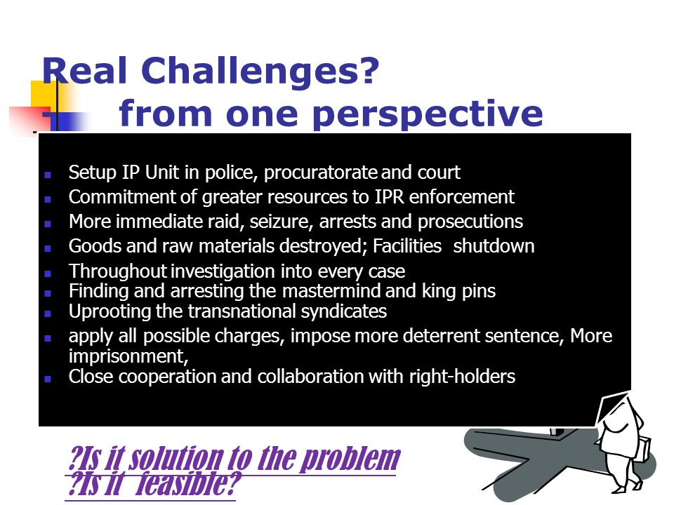 Real Challenges? - from one perspective Lack of strong legal framework in certain countries Lack of special IPR units Lack of resources in Enforcement