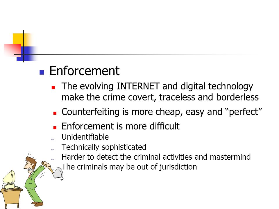 Enforcement The evolving INTERNET and digital technology make the crime covert, traceless and borderless Counterfeiting is more cheap, easy and perfect Enforcement is more difficult … Unidentifiable … Technically sophisticated … Harder to detect the criminal activities and mastermind … The criminals may be out of jurisdiction