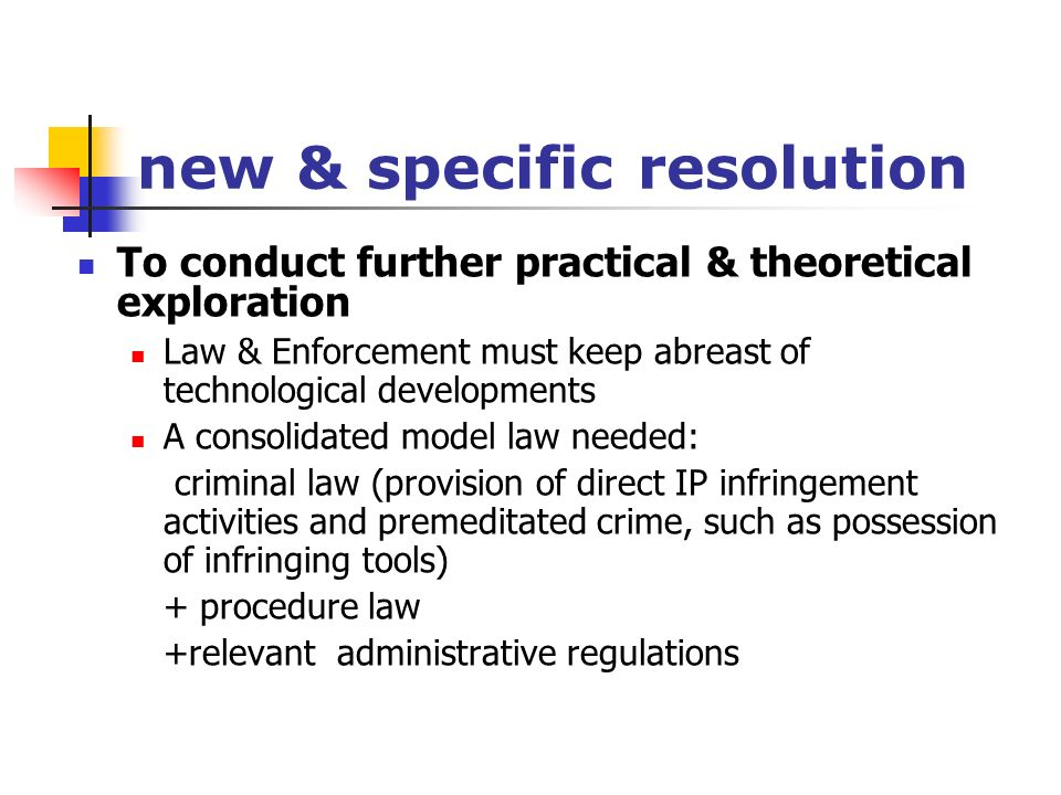 new & specific resolution To conduct further practical & theoretical exploration Law & Enforcement must keep abreast of technological developments A consolidated model law needed: criminal law (provision of direct IP infringement activities and premeditated crime, such as possession of infringing tools) + procedure law +relevant administrative regulations