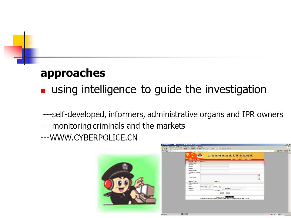 approaches using intelligence to guide the investigation ---self-developed, informers, administrative organs and IPR owners ---monitoring criminals and the markets ---WWW.CYBERPOLICE.CN