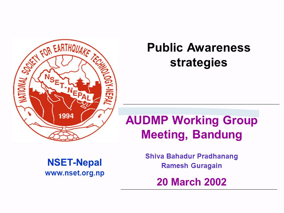 Public Awareness strategies NSET-Nepal www.nset.org.np AUDMP Working Group Meeting, Bandung Shiva Bahadur Pradhanang Ramesh Guragain 20 March 2002