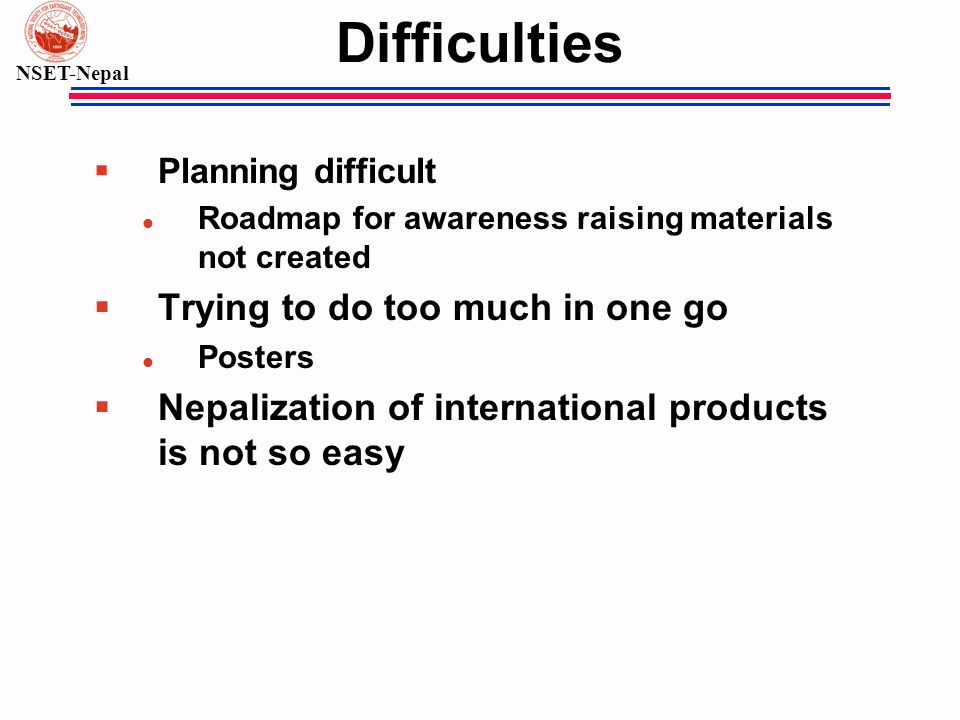 NSET-Nepal Difficulties § Planning difficult l Roadmap for awareness raising materials not created § Trying to do too much in one go l Posters § Nepalization of international products is not so easy