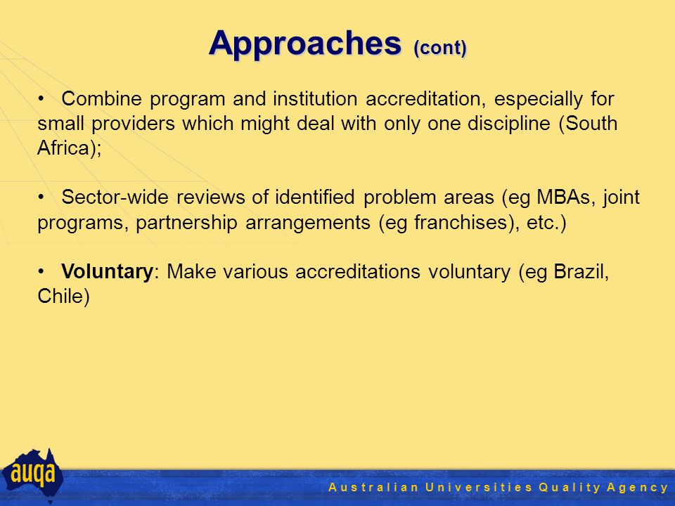11 A u s t r a l i a n U n i v e r s i t i e s Q u a l i t y A g e n c y Approaches (cont) Combine program and institution accreditation, especially for small providers which might deal with only one discipline (South Africa); Sector-wide reviews of identified problem areas (eg MBAs, joint programs, partnership arrangements (eg franchises), etc.) Voluntary: Make various accreditations voluntary (eg Brazil, Chile)