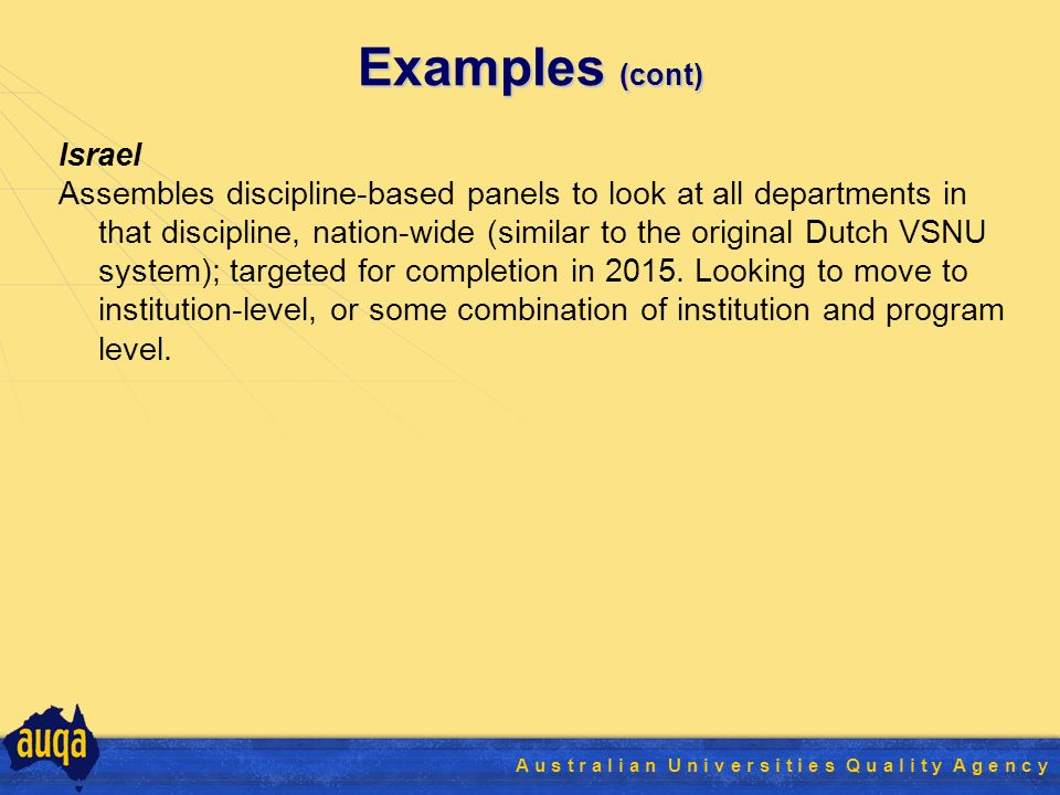 19 A u s t r a l i a n U n i v e r s i t i e s Q u a l i t y A g e n c y Examples (cont) Israel Assembles discipline-based panels to look at all departments in that discipline, nation-wide (similar to the original Dutch VSNU system); targeted for completion in 2015.